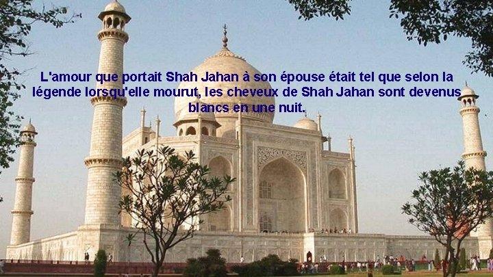 L'amour que portait Shah Jahan à son épouse était tel que selon la légende