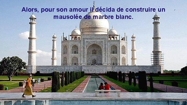 Alors, pour son amour il décida de construire un mausolée de marbre blanc.