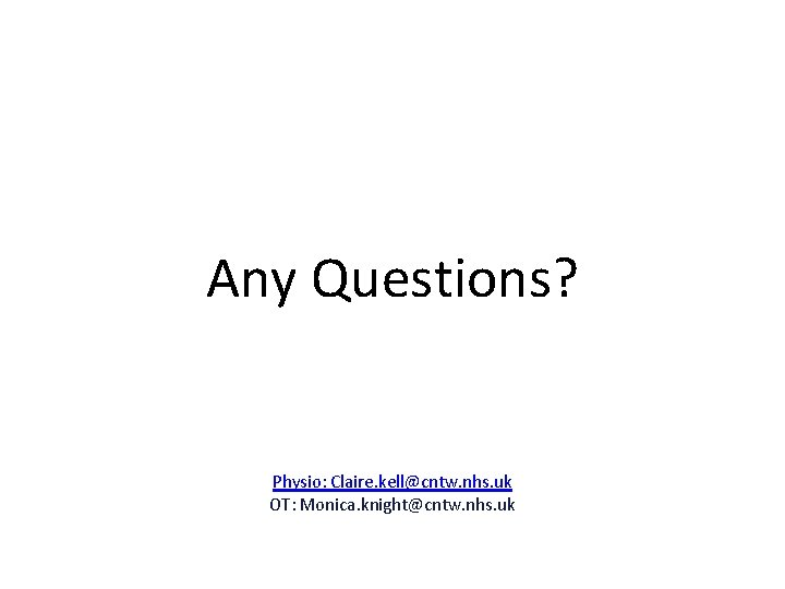 Any Questions? Physio: Claire. kell@cntw. nhs. uk OT: Monica. knight@cntw. nhs. uk