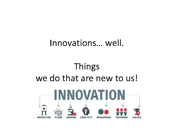 Innovations… well. Things we do that are new to us!