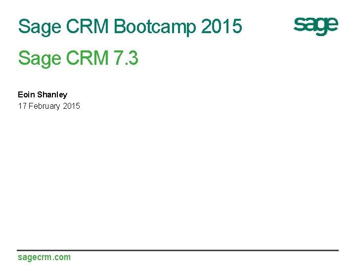 Sage CRM Bootcamp 2015 Sage CRM 7. 3 Eoin Shanley 17 February 2015 sagecrm.