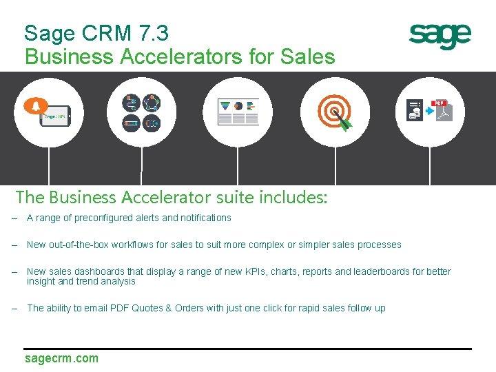 Sage CRM 7. 3 Business Accelerators for Sales The Business Accelerator suite includes: –