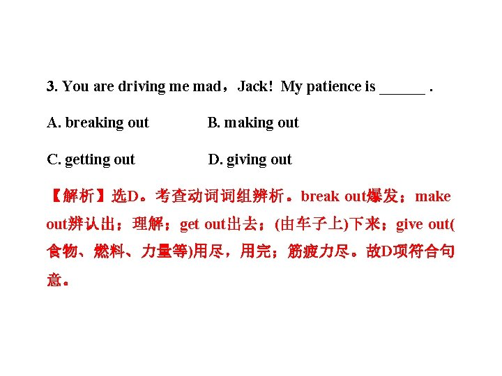 3. You are driving me mad,Jack! My patience is ______. A. breaking out B.