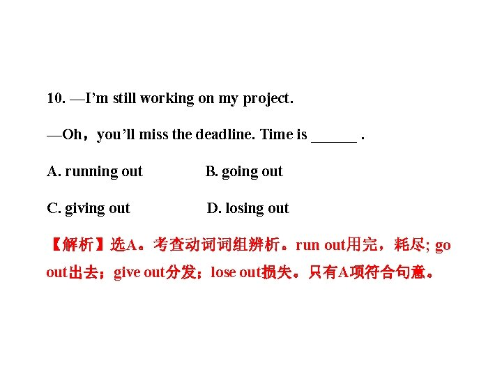 10. —I'm still working on my project. —Oh,you'll miss the deadline. Time is ______.