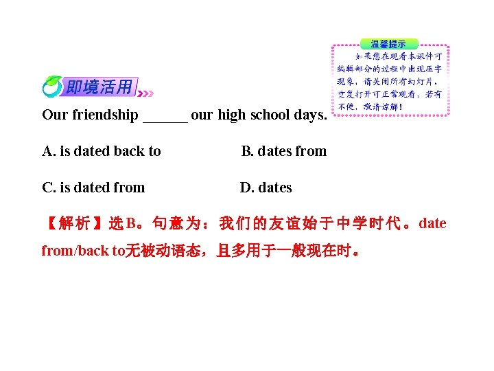 Our friendship ______ our high school days. A. is dated back to B. dates
