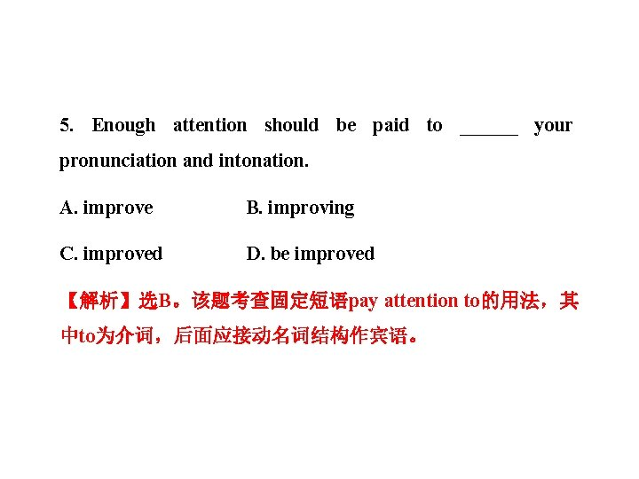 5. Enough attention should be paid to ______ your pronunciation and intonation. A. improve