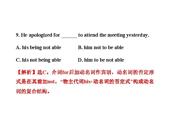 9. He apologized for ______ to attend the meeting yesterday. A. his being not