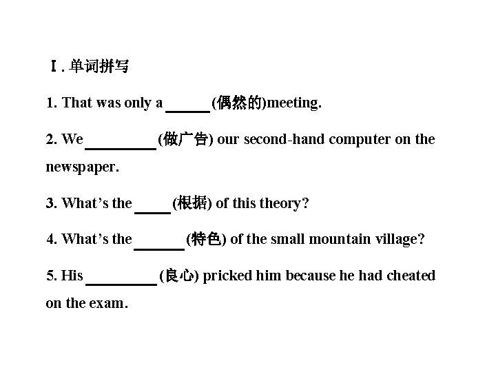 Ⅰ. 单词拼写 1. That was only a casual (偶然的)meeting. 2. We advertised (做广告) our
