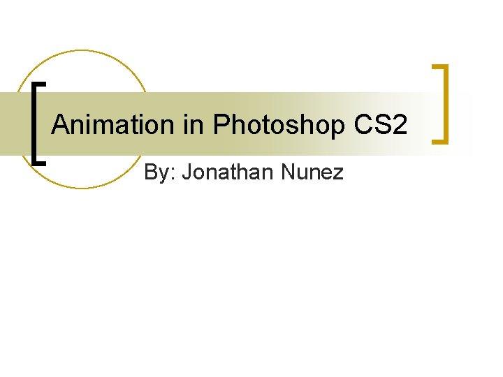 Animation in Photoshop CS 2 By: Jonathan Nunez