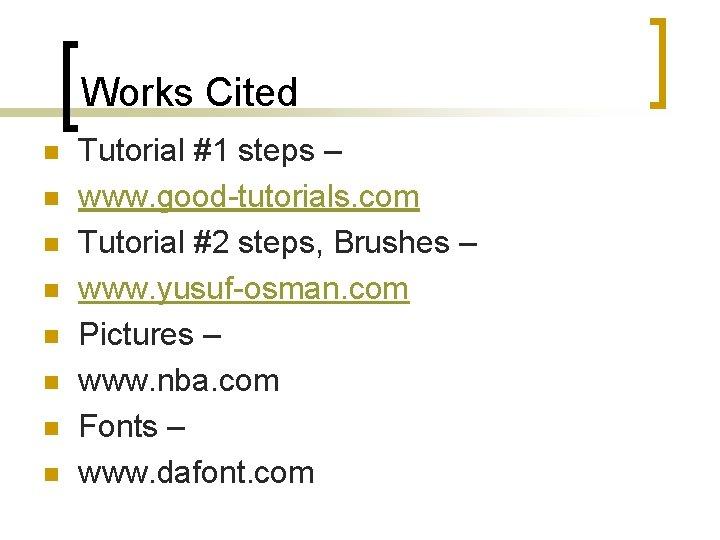 Works Cited n n n n Tutorial #1 steps – www. good-tutorials. com Tutorial