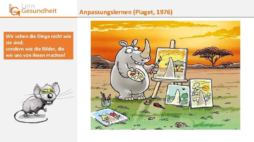 Anpassungslernen (Piaget, 1976) Wir sehen die Dinge nicht wie sind; sondern wie die Bilder,