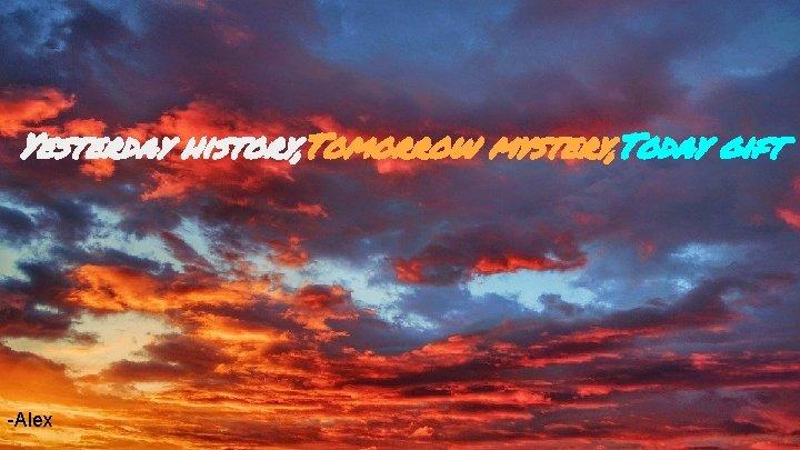 Yesterday history, Tomorrow mystery, Today gift -Alex