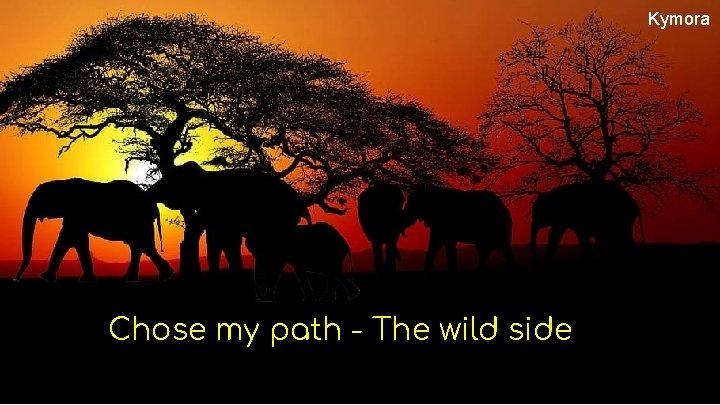 Kymora Chose my path - The wild side