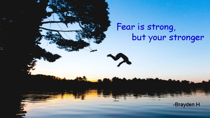 Fear is strong, but your stronger -Brayden H