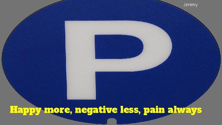 Jeremy Happy more, negative less, pain always