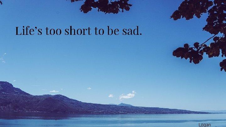 Life's too short to be sad. Logan
