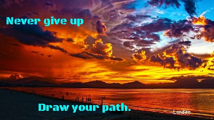 Never give up Draw your path. -Landen