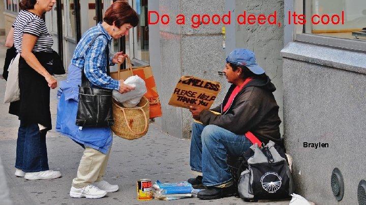 Do a good deed, Its cool Braylen