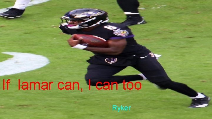If lamar can, I can too Ryker