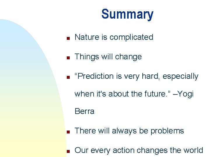 """Summary n Nature is complicated n Things will change n """"Prediction is very hard,"""