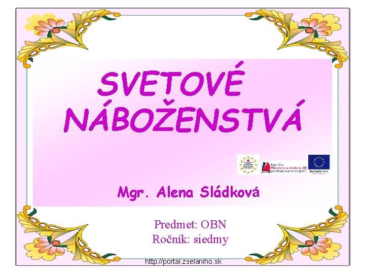 SVETOVÉ NÁBOŽENSTVÁ Mgr. Alena Sládková Predmet: OBN Ročník: siedmy http: //portal. zselaniho. sk