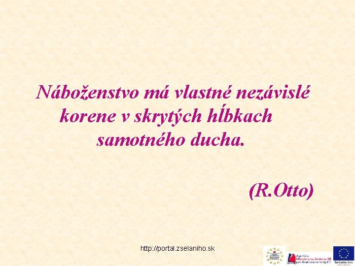 Náboženstvo má vlastné nezávislé korene v skrytých hĺbkach samotného ducha. (R. Otto) http: //portal.