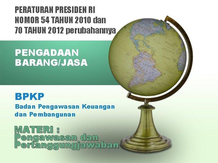 PERATURAN PRESIDEN RI NOMOR 54 TAHUN 2010 dan 70 TAHUN 2012 perubahannya PENGADAAN BARANG/JASA