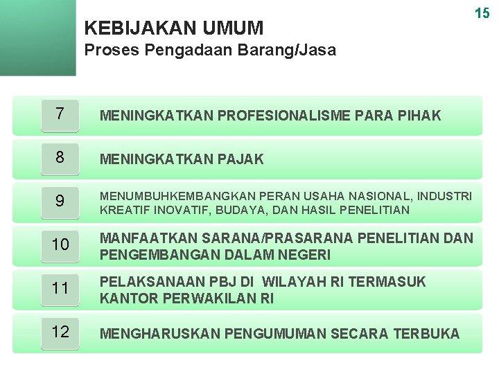 KEBIJAKAN UMUM Proses Pengadaan Barang/Jasa 7 MENINGKATKAN PROFESIONALISME PARA PIHAK 8 MENINGKATKAN PAJAK 9