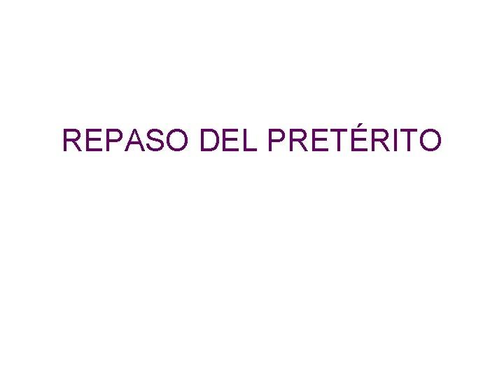 REPASO DEL PRETÉRITO