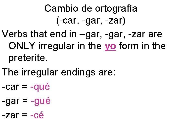 Cambio de ortografía (-car, -gar, -zar) Verbs that end in –gar, -zar are ONLY