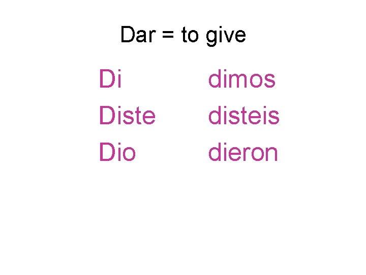 Dar = to give Di Diste Dio dimos disteis dieron