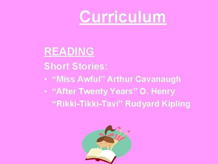 "Curriculum READING Short Stories: • ""Miss Awful"" Arthur Cavanaugh • ""After Twenty Years"" O."