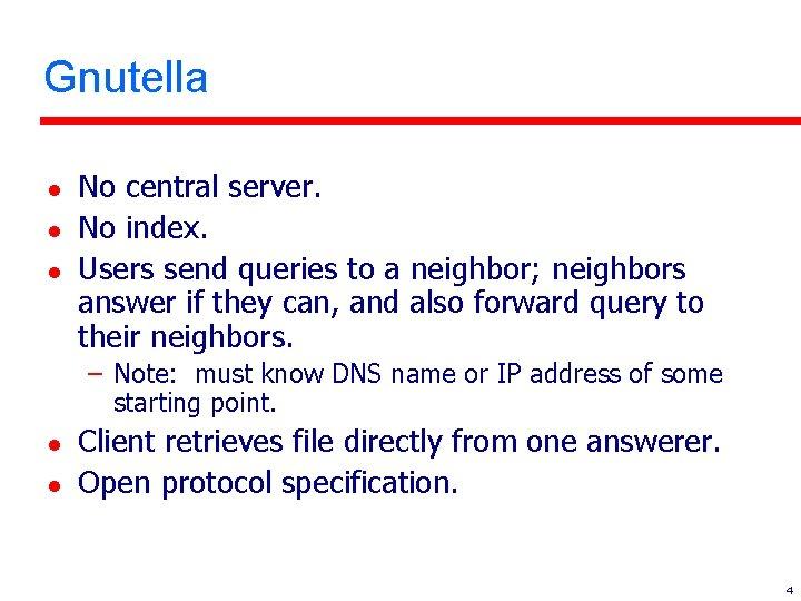 Gnutella l l l No central server. No index. Users send queries to a