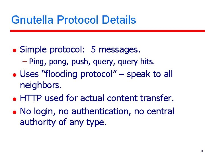 Gnutella Protocol Details l Simple protocol: 5 messages. – Ping, pong, push, query hits.