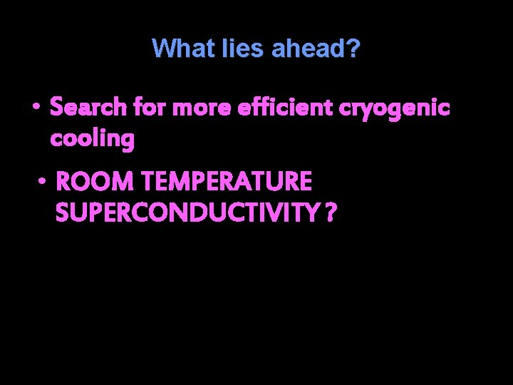 What lies ahead? • Search for more efficient cryogenic cooling • ROOM TEMPERATURE SUPERCONDUCTIVITY
