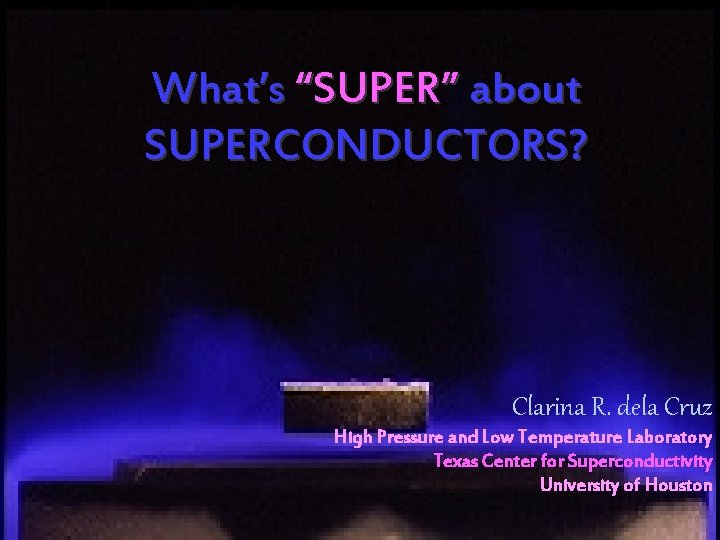 "What's ""SUPER"" about SUPERCONDUCTORS? Clarina R. dela Cruz High Pressure and Low Temperature Laboratory"