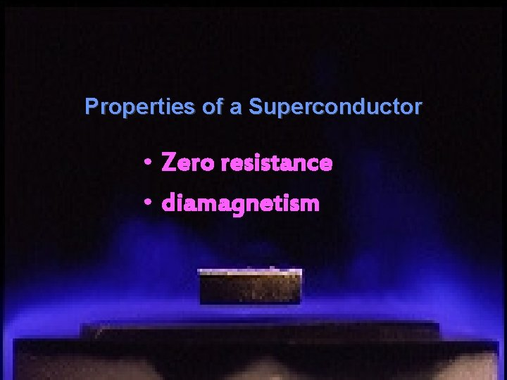 Properties of a Superconductor • Zero resistance • diamagnetism