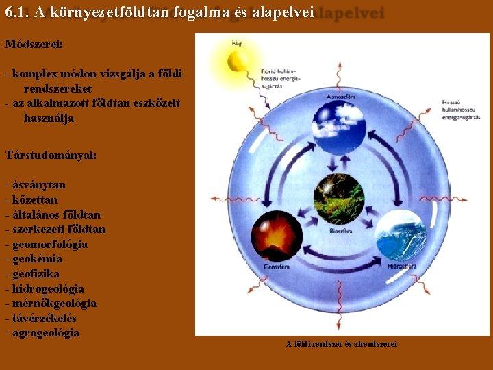 6. 1. A környezetföldtan fogalma és alapelvei Módszerei: - komplex módon vizsgálja a földi