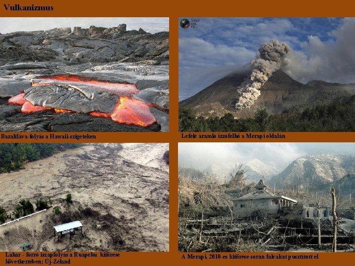 Vulkanizmus Bazaltláva-folyás a Hawaii-szigeteken Lahar - forró iszapfolyás a Ruapehu kitörése következtében; Új-Zéland Lefelé