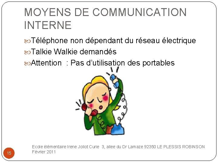 MOYENS DE COMMUNICATION INTERNE Téléphone non dépendant du réseau électrique Talkie Walkie demandés Attention