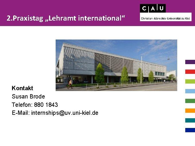 "2. Praxistag ""Lehramt international"" Kontakt Susan Brode Telefon: 880 1843 E-Mail: internships@uv. uni-kiel. de"