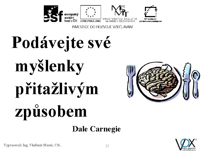 Podávejte své myšlenky přitažlivým způsobem Dale Carnegie Vypracoval: Ing. Vladimír Mareš, CSc. 15