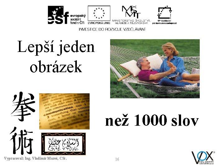 Lepší jeden obrázek než 1000 slov Vypracoval: Ing. Vladimír Mareš, CSc. 16