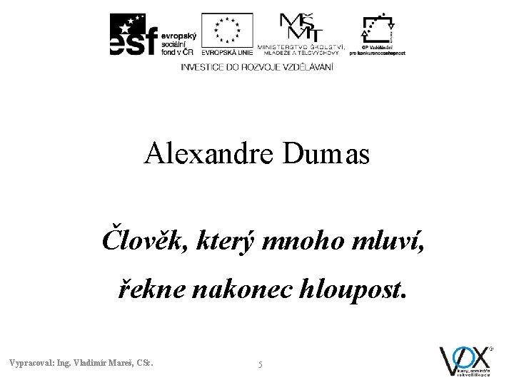 Alexandre Dumas Člověk, který mnoho mluví, řekne nakonec hloupost. Vypracoval: Ing. Vladimír Mareš, CSc.