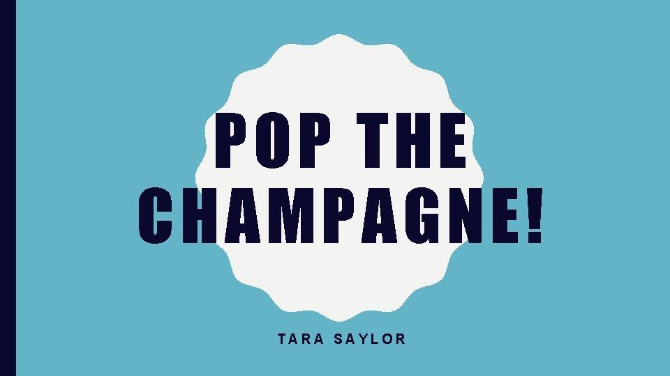 POP THE CHAMPAGNE! TARA SAYLOR
