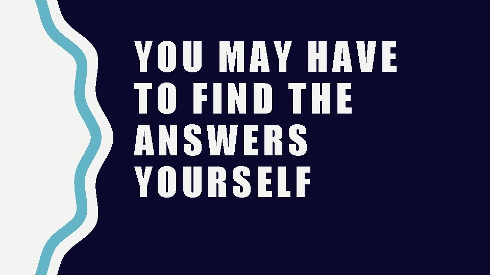 YOU MAY HAVE TO FIND THE ANSWERS YOURSELF