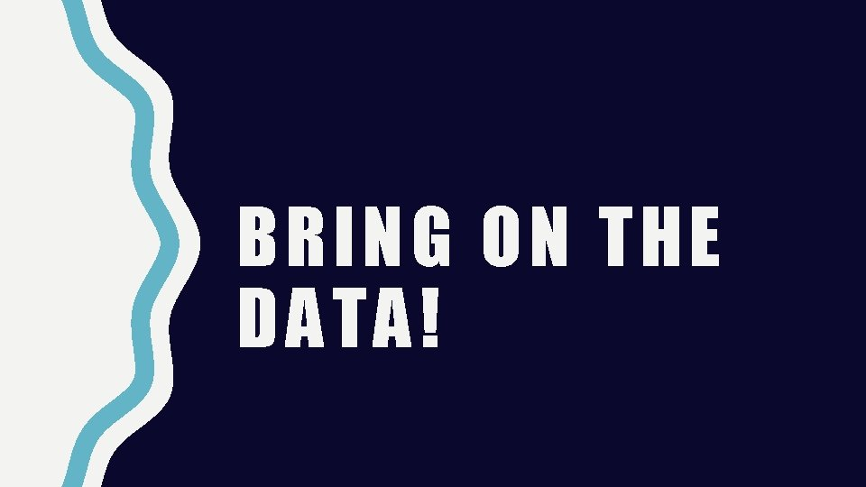 BRING ON THE DATA!
