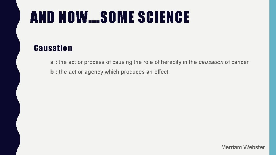 AND NOW…. SOME SCIENCE Causation a : the act or process of causing the