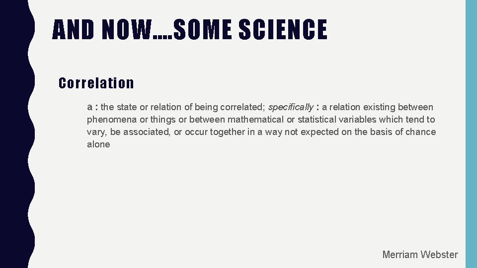 AND NOW…. SOME SCIENCE Correlation a : the state or relation of being correlated;