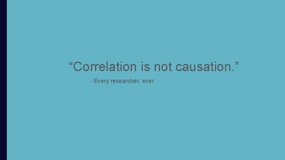 """""""Correlation is not causation. """" - Every researcher, ever."""